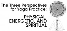 The Three Perspectives for Yoga Practice: Physical, Energetic, and Spiritual